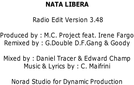 NATA LIBERA   Radio Edit Version 3.48  Produced by : M.C. Project feat. Irene Fargo Remixed by : G.Double D.F.Gang & Goody  Mixed by : Daniel Tracer & Edward Champ Music & Lyrics by : C. Maifrini  Norad Studio for Dynamic Production